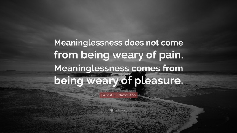 """Gilbert K. Chesterton Quote: """"Meaninglessness does not come from being weary of pain. Meaninglessness comes from being weary of pleasure."""""""