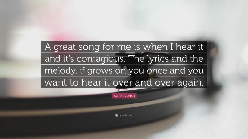 """Easton Corbin Quote: """"A great song for me is when I hear it and it's contagious. The lyrics and the melody, if grows on you once and you want to hear it over and over again."""""""
