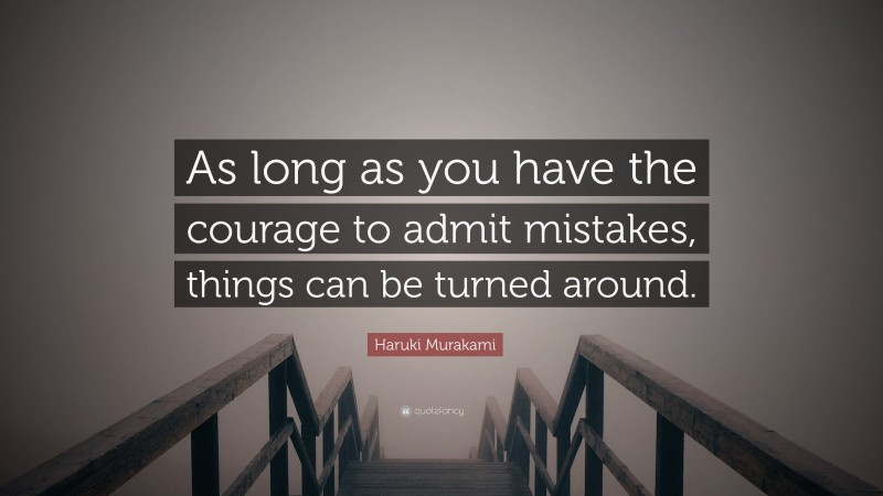 """Haruki Murakami Quote: """"As long as you have the courage to admit mistakes, things can be turned around."""""""