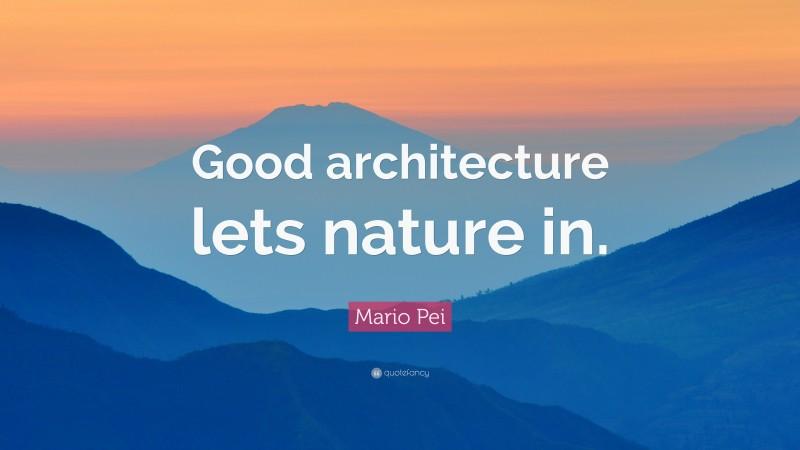 "Mario Pei Quote: ""Good architecture lets nature in."""