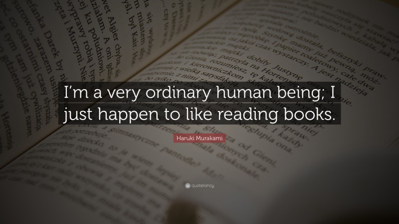 """Haruki Murakami Quote: """"I'm a very ordinary human being; I just happen to like reading books."""""""
