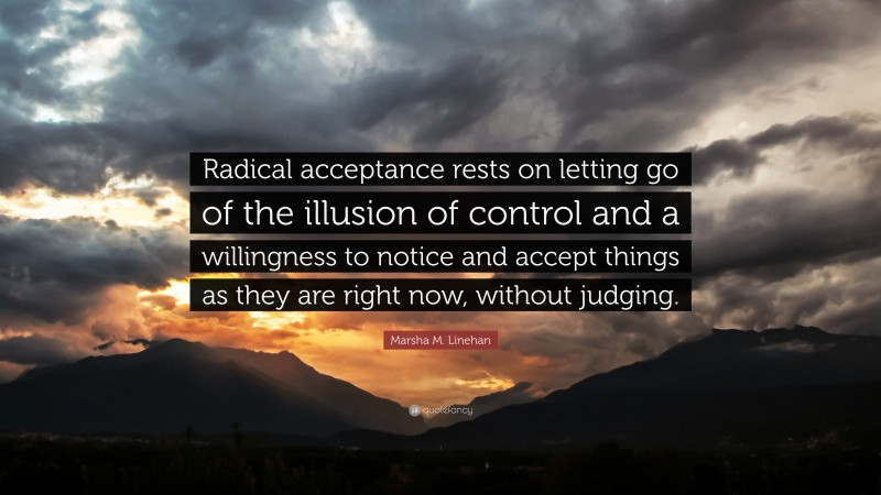 """Marsha M. Linehan Quote: """"Radical acceptance rests on letting go of the illusion of control and a willingness to notice and accept things as they are right now, without judging."""""""