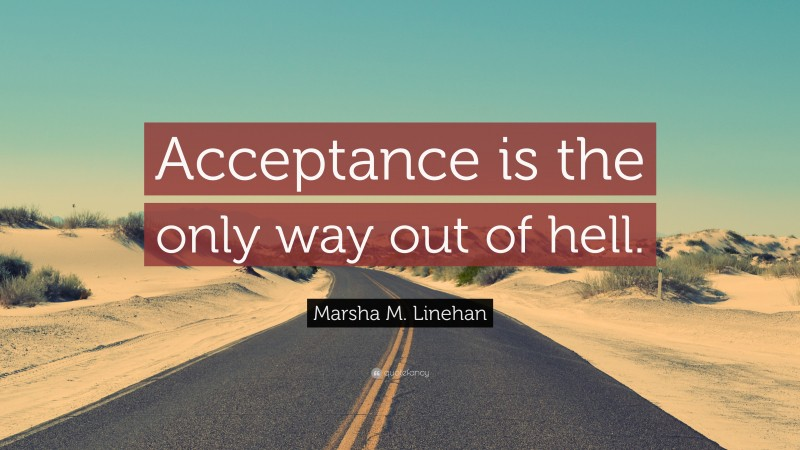 """Marsha M. Linehan Quote: """"Acceptance is the only way out of hell."""""""