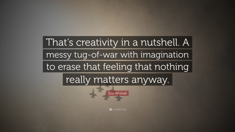 """Zoe Whittall Quote: """"That's creativity in a nutshell. A messy tug-of-war with imagination to erase that feeling that nothing really matters anyway."""""""