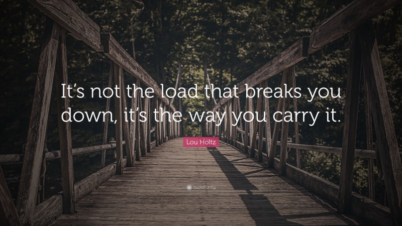 """Lou Holtz Quote: """"It's not the load that breaks you down, it's the way you carry it."""""""