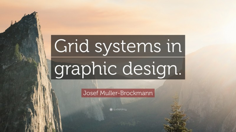 """Josef Muller-Brockmann Quote: """"Grid systems in graphic design."""""""