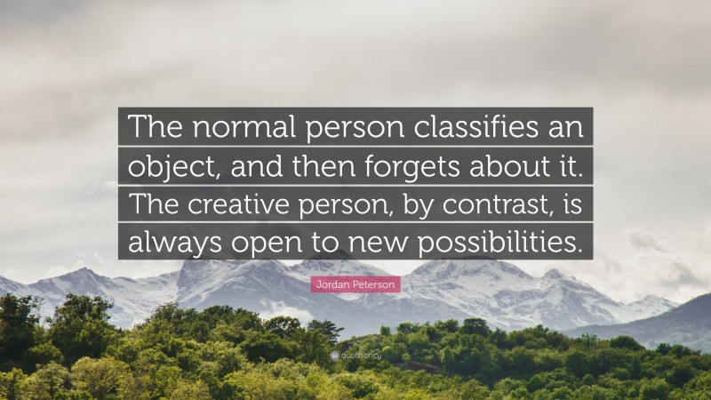 """Jordan Peterson Quote: """"The normal person classifies an object, and then forgets about it. The creative person, by contrast, is always open to new possibilities."""""""