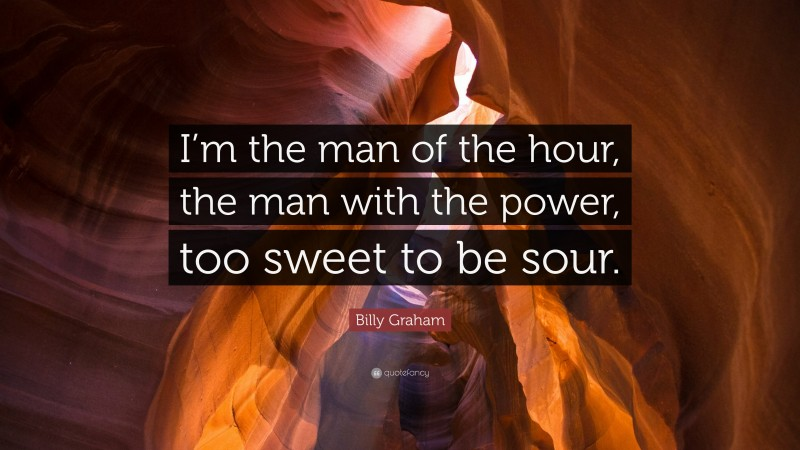 """Billy Graham Quote: """"I'm the man of the hour, the man with the power, too sweet to be sour."""""""