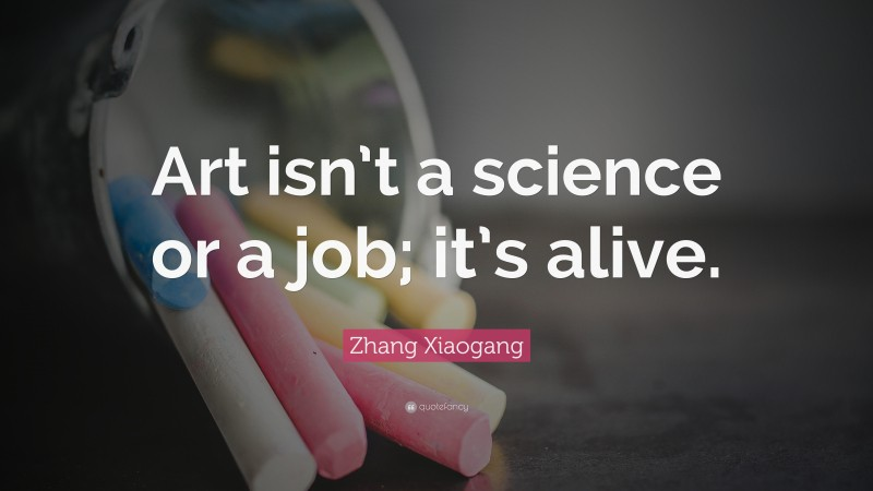 """Zhang Xiaogang Quote: """"Art isn't a science or a job; it's alive."""""""