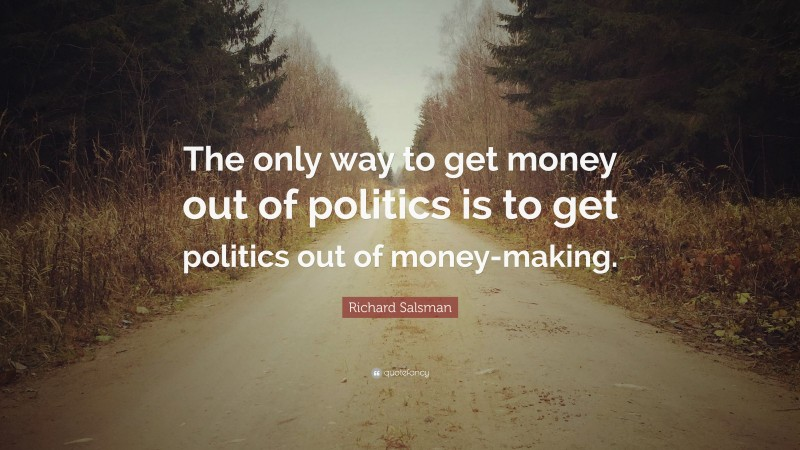 """Richard Salsman Quote: """"The only way to get money out of politics is to get politics out of money-making."""""""