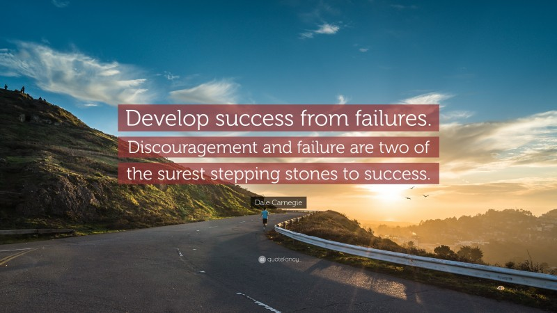 """Dale Carnegie Quote: """"Develop success from failures. Discouragement and failure are two of the surest stepping stones to success."""""""