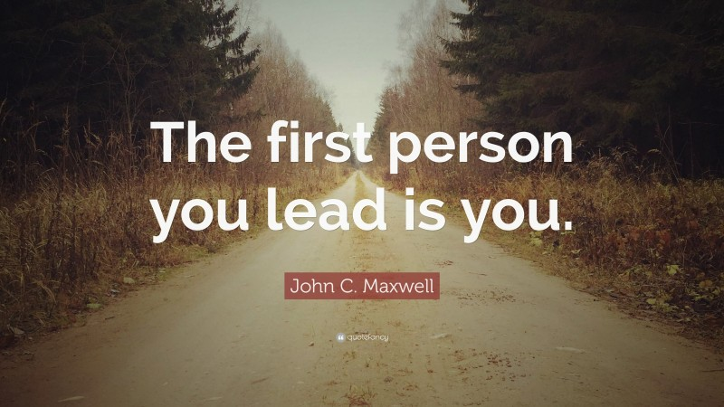 """Firsts Quotes: """"The first person you lead is you."""" — John C. Maxwell"""