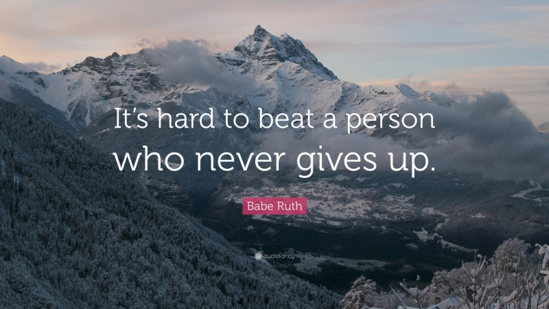 "Babe Ruth Quote: ""It's hard to beat a person who never gives up."""