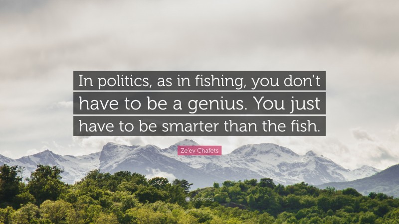 """Ze'ev Chafets Quote: """"In politics, as in fishing, you don't have to be a genius. You just have to be smarter than the fish."""""""