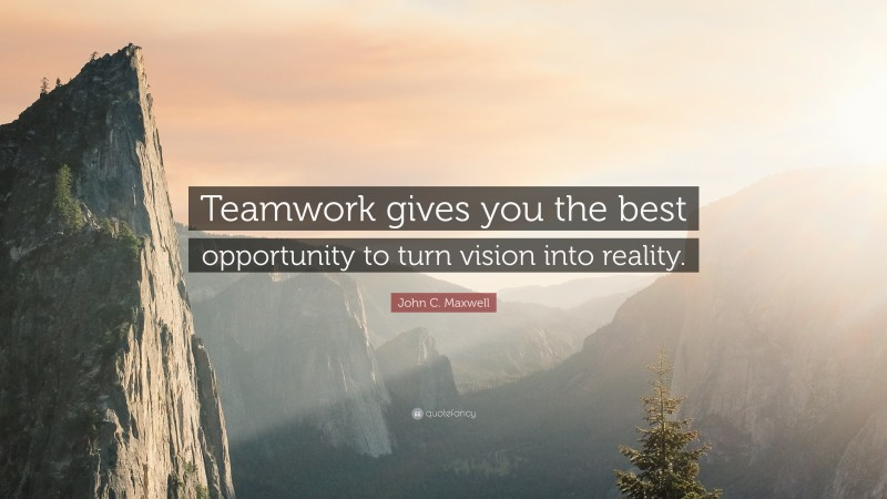 """John C. Maxwell Quote: """"Teamwork gives you the best opportunity to turn vision into reality."""""""