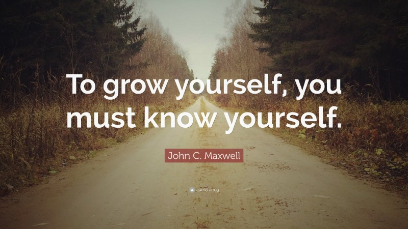 """John C. Maxwell Quote: """"To grow yourself, you must know yourself."""""""