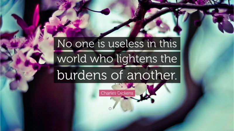 "Charles Dickens Quote: ""No one is useless in this world who lightens the burdens of another."""