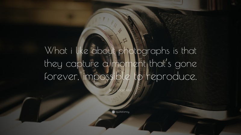 """Photography Quotes: """"What i like about photographs is that they capture a moment that's gone forever, impossible to reproduce."""" — Karl Lagerfeld"""