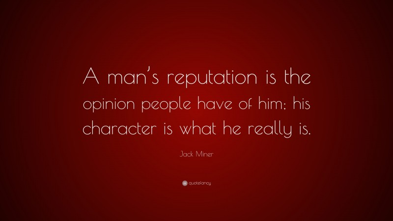 """Jack Miner Quote: """"A man's reputation is the opinion people have of him; his character is what he really is."""""""