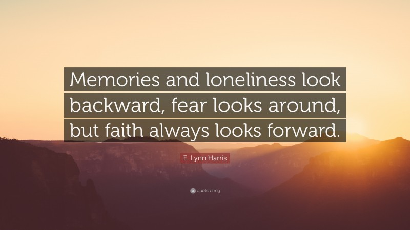 """E. Lynn Harris Quote: """"Memories and loneliness look backward, fear looks around, but faith always looks forward."""""""