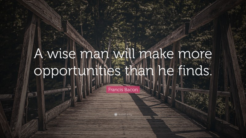 """Francis Bacon Quote: """"A wise man will make more opportunities than he finds."""""""