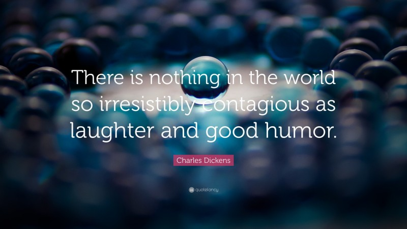 """Charles Dickens Quote: """"There is nothing in the world so irresistibly contagious as laughter and good humor."""""""
