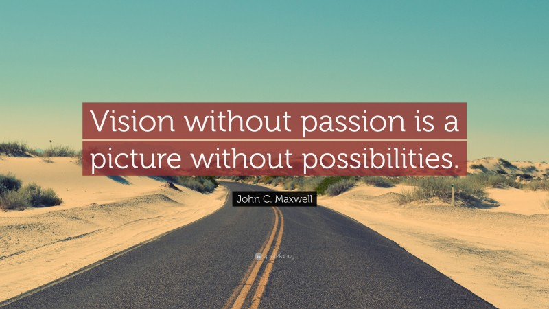 """John C. Maxwell Quote: """"Vision without passion is a picture without possibilities."""""""