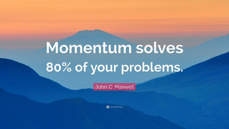 """Momentum Quotes: """"Momentum solves 80% of your problems."""" — John C. Maxwell"""