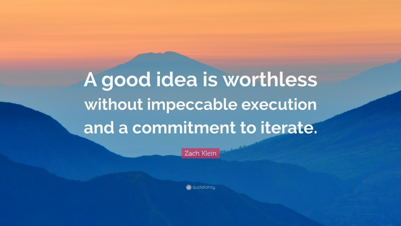 """Zach Klein Quote: """"A good idea is worthless without impeccable execution and a commitment to iterate."""""""
