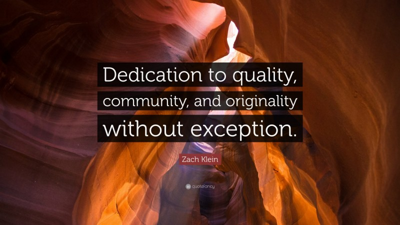 """Zach Klein Quote: """"Dedication to quality, community, and originality without exception."""""""