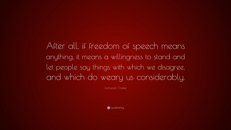 """Zechariah Chafee Quote: """"After all, if freedom of speech means anything, it means a willingness to stand and let people say things with which we disagree, and which do weary us considerably."""""""