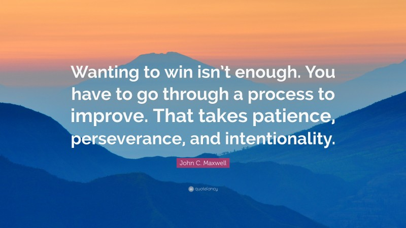 """John C. Maxwell Quote: """"Wanting to win isn't enough. You have to go through a process to improve. That takes patience, perseverance, and intentionality."""""""