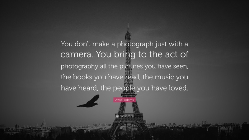 """Ansel Adams Quote: """"You don't make a photograph just with a camera. You bring to the act of photography all the pictures you have seen, the books you have read, the music you have heard, the people you have loved."""""""