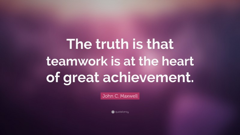 """Teamwork Quotes: """"The truth is that teamwork is at the heart of great achievement."""" — John C. Maxwell"""