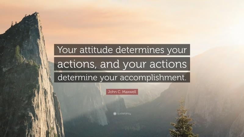 "John C. Maxwell Quote: ""Your attitude determines your actions, and your actions determine your accomplishment."""