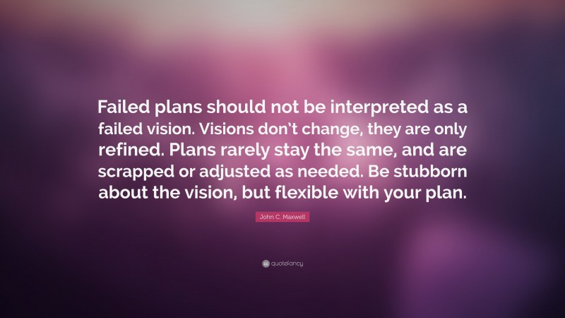 """John C. Maxwell Quote: """"Failed plans should not be interpreted as a failed vision. Visions don't change, they are only refined. Plans rarely stay the same, and are scrapped or adjusted as needed. Be stubborn about the vision, but flexible with your plan."""""""
