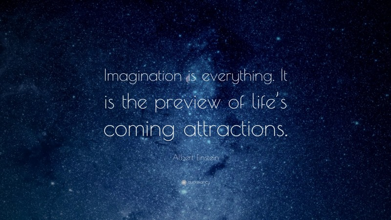 """Albert Einstein Quote: """"Imagination is everything. It is the preview of life's coming attractions."""""""