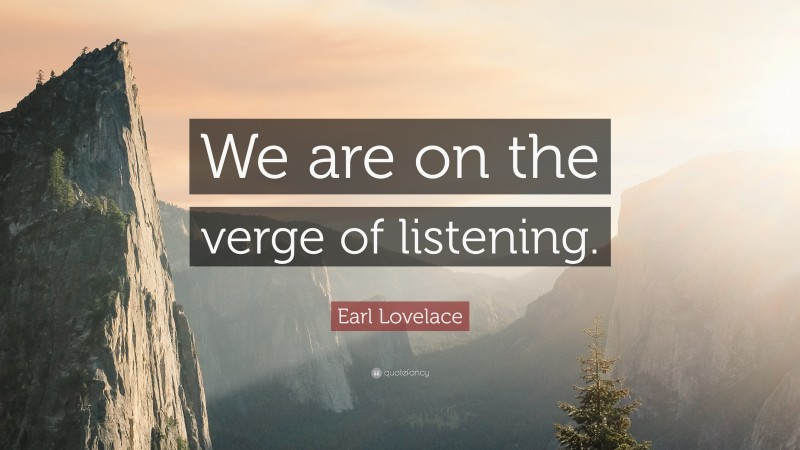 """Earl Lovelace Quote: """"We are on the verge of listening."""""""