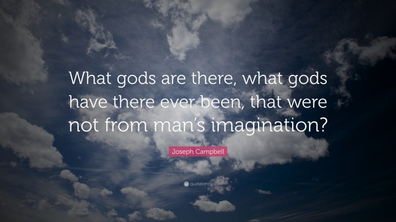 """Joseph Campbell Quote: """"What gods are there, what gods have there ever been, that were not from man's imagination?"""""""