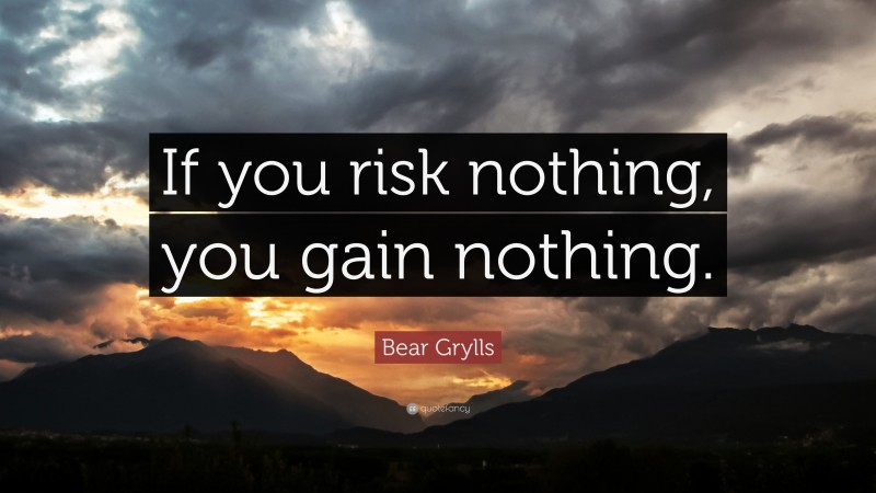 """Bear Grylls Quote: """"If you risk nothing, you gain nothing."""""""