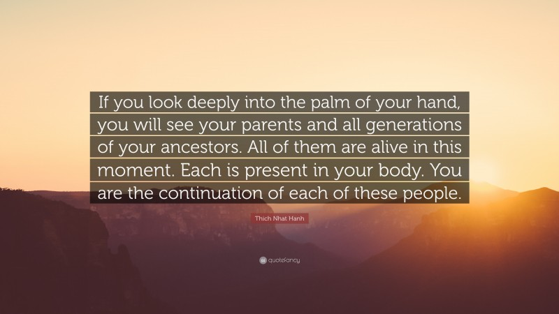 """Thich Nhat Hanh Quote: """"If you look deeply into the palm of your hand, you will see your parents and all generations of your ancestors. All of them are alive in this moment. Each is present in your body. You are the continuation of each of these people."""""""
