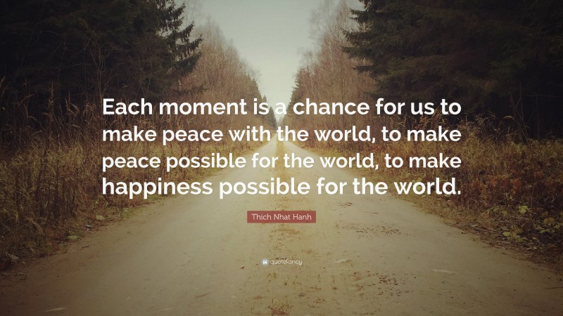 """Thich Nhat Hanh Quote: """"Each moment is a chance for us to make peace with the world, to make peace possible for the world, to make happiness possible for the world."""""""