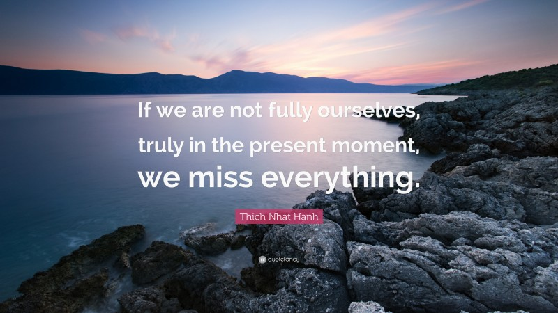 """Thich Nhat Hanh Quote: """"If we are not fully ourselves, truly in the present moment, we miss everything."""""""