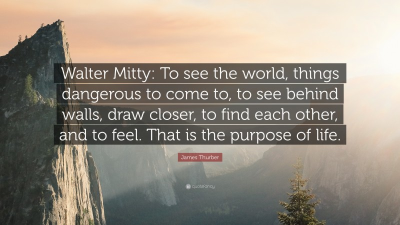 """James Thurber Quote: """"Walter Mitty: To see the world, things dangerous to come to, to see behind walls, draw closer, to find each other, and to feel. That is the purpose of life."""""""