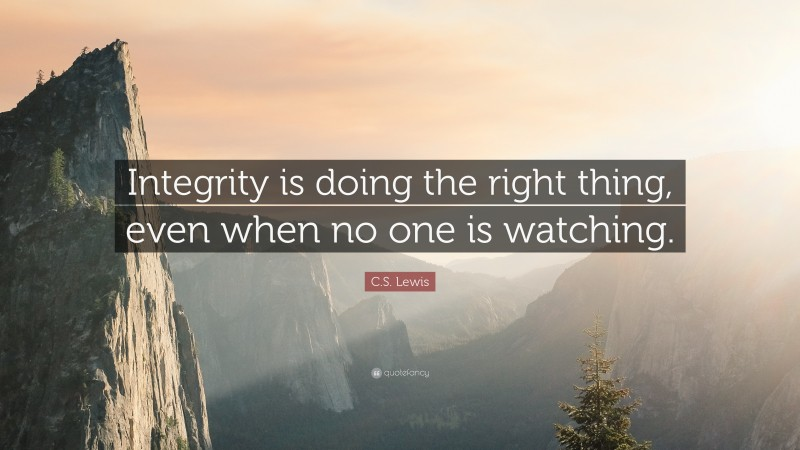 """C. S. Lewis Quote: """"Integrity is doing the right thing, even when no one is watching."""""""