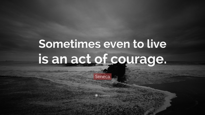 """Seneca Quote: """"Sometimes even to live is an act of courage."""""""