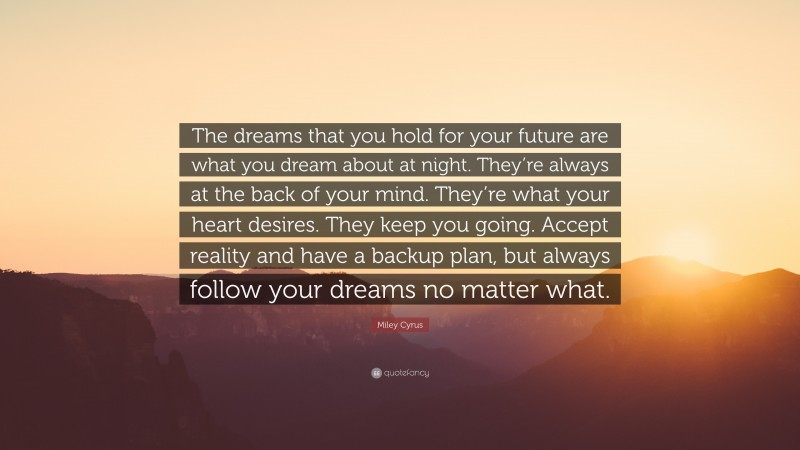 """Miley Cyrus Quote: """"The dreams that you hold for your future are what you dream about at night. They're always at the back of your mind. They're what your heart desires. They keep you going. Accept reality and have a backup plan, but always follow your dreams no matter what."""""""
