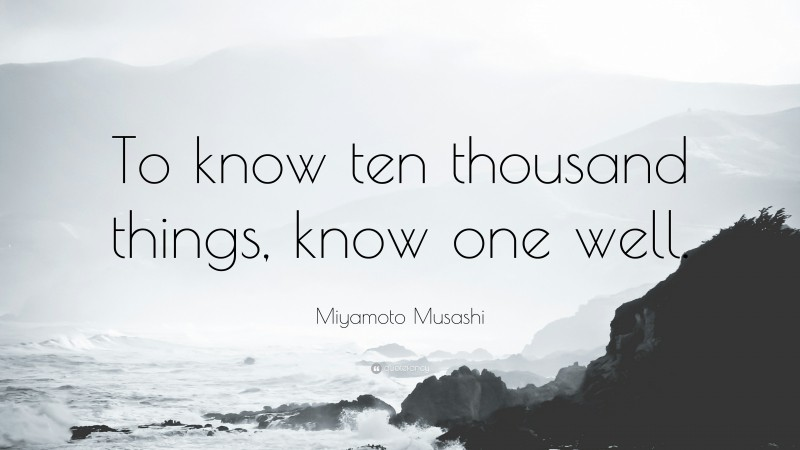 """Miyamoto Musashi Quote: """"To know ten thousand things, know one well."""""""