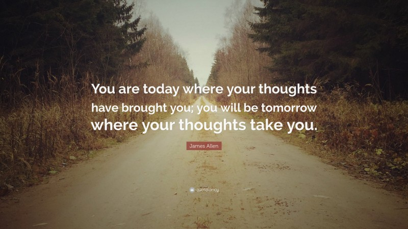 """James Allen Quote: """"You are today where your thoughts have brought you; you will be tomorrow where your thoughts take you."""""""