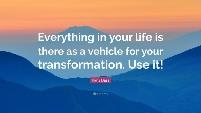 """Ram Dass Quote: """"Everything in your life is there as a vehicle for your transformation. Use it!"""""""